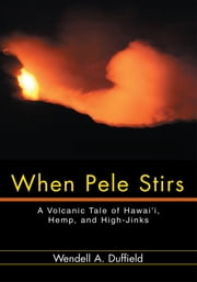 When Pele Stirs - A Volcanic Tale of Hawai'i, Hemp, and High-Jinks ebook by Wendell Duffield