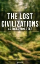 The Lost Civilizations - 40 Books Boxed Set (Illustrated) - New Atlantis, King Solomon's Mines, The People of the Mist, The Mysterious Island ebook by Arthur Conan Doyle, Jules Verne, Henry Rider Haggard,...