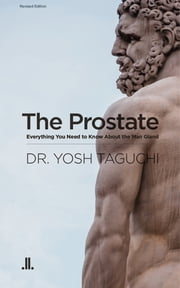 The Prostate - Everything You Need to Know About the Man Gland ebook by Dr Yosh Taguchi
