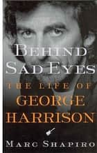 Behind Sad Eyes - The Life of George Harrison ebook by Marc Shapiro