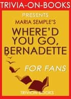 Where'd You Go Bernadette: A Novel by Maria Semple (Trivia-on-Books) ebook by Trivion Books