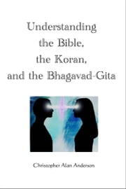 Understanding the Bible, the Koran, and the Bhagavad-Gita ebook by Christopher Alan Anderson