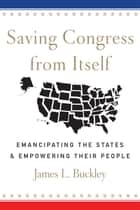 Saving Congress from Itself - Emancipating the States and Empowering Their People ebook by James L Buckley