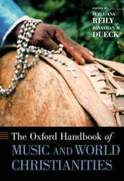 The Oxford Handbook of Music and World Christianities ebook by Suzel Ana Reily, Jonathan M. Dueck