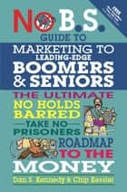 No B.S. Guide to Marketing to Leading Edge Boomers & Seniors ebook by Dan S. Kennedy