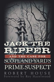 Jack the Ripper and the Case for Scotland Yard's Prime Suspect ebook by Robert House
