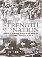 The Strength Of A Nation: Six Years Of Australians Fighting For The Nation And Defending The Homefront In World War II ebook by Michael McKernan