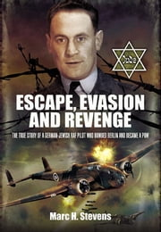 Escape, Evasion and Revenge - The True Story of a German-Jewish RAF Pilot Who Bombed Berlin and Became a PoW ebook by Stevens, Marc H