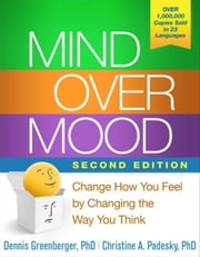 Mind Over Mood, Second Edition: Change How You Feel by Changing the Way You Think ebook by Greenberger, Dennis
