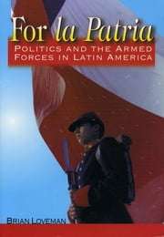 For la Patria - Politics and the Armed Forces in Latin America ebook by Brian Loveman