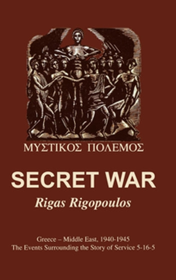 Secret War - Greece-Middle East, 1940-1945: The Events Surrounding the Story of Service 5-16-5 ebook by Rigas Rigopoulos