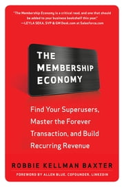 The Membership Economy: Find Your Super Users, Master the Forever Transaction, and Build Recurring Revenue ebook by Robbie Kellman Baxter