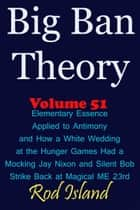 Big Ban Theory: Elementary Essence Applied to Antimony and How a White Wedding at the Hunger Games Had a Mocking Jay Nixon and Silent Bob Strike Back at Magical ME 23rd, Volume 51 ebook by Rod Island