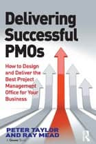 Delivering Successful PMOs - How to Design and Deliver the Best Project Management Office for your Business ebook by Peter Taylor, Ray Mead