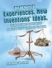 Get 48 Years Of Experiences, New Inventions' Ideas, Think As Expert And Inventor And Enjoy Trips' Stories In One Book ebook by Eng. Rober W. Chami
