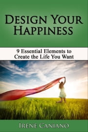 Design Your Happiness: 9 Essential Elements to Create the Life You Want ebook by Irene Caniano