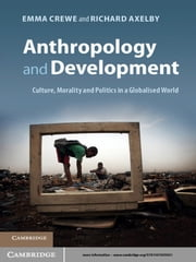 Anthropology and Development - Culture, Morality and Politics in a Globalised World ebook by Emma Crewe, Richard Axelby