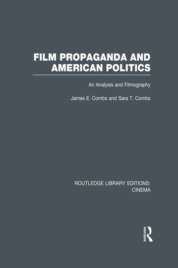 Film Propaganda and American Politics - An Analysis and Filmography ebook by James Combs,Sara T. Combs
