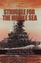 Struggle for the Middle Sea - The Great Navies at War in the Mediterranean Theater, 1940-1945 ebook by Vincent  P. OHara