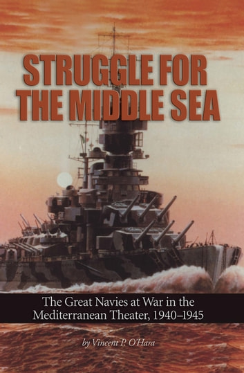 Struggle for the Middle Sea - The Great Navies at War in the Mediterranean Theater, 1940-1945 ebook by Vincent  P. O'Hara
