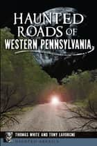 Haunted Roads of Western Pennsylvania ebook by Thomas White, Tony Lavorgne