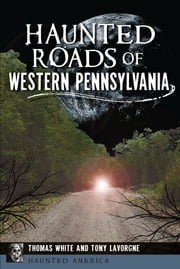 Haunted Roads of Western Pennsylvania ebook by Thomas White,Tony Lavorgne