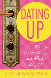 Dating Up - Dump the Schlump and Find a Quality Man ebook by J. Courtney Sullivan