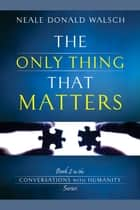 The Only Thing That Matters - Book 2 in the Conversations with Humanity Series ebook by Neale Donald Walsch