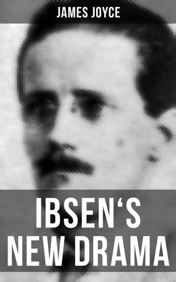 IBSEN'S NEW DRAMA - An Essay by James Joyce ebook by James Joyce