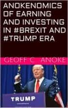 Anokenomics of Earning And Investing In #Brexit And #Trump Era ebook by Geoff  C. Anoke