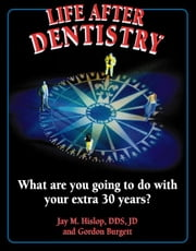 Life After Dentistry:What Are You Going to Do With Your Extra 30 Years? ebook by Hislop, Jay, M