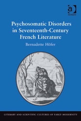 Psychosomatic Disorders in Seventeenth-Century French Literature ebook by Dr Bernadette Höfer,Professor Mary Thomas Crane,Professor Henry S. Turner