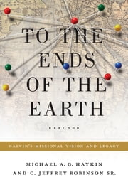 To the Ends of the Earth - Calvin's Missional Vision and Legacy ebook by Michael A. G. Haykin,C. Jeffrey Robinson Sr.