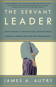 The Servant Leader - How to Build a Creative Team, Develop Great Morale, and Improve Bottom-Line Perf ormance ebook by James A. Autry