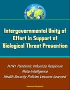 Intergovernmental Unity of Effort in Support of Biological Threat Prevention: H1N1 Pandemic Influenza Response, Meta-Intelligence, Health Security Policies Lessons Learned ebook by Progressive Management