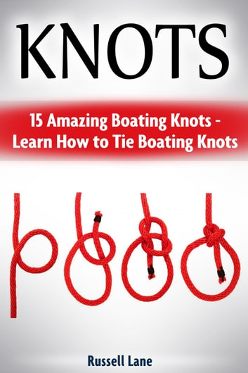 Knots: 15 Amazing Boating Knots - Learn How to Tie Boating Knots ebook by Russell Lane