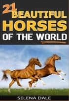 21 Beautiful Horses Of The World - Weird & Wonderful Animals, #6 ebook by Selena Dale