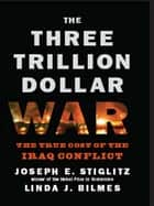 The Three Trillion Dollar War: The True Cost of the Iraq Conflict ebook by Linda J. Bilmes, Joseph E. Stiglitz