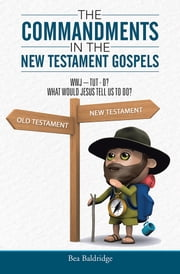 The Commandments In The New Testament Gospels - WWJ–TUT–D? WHAT WOULD JESUS TELL US TO DO? ebook by Bea Baldridge