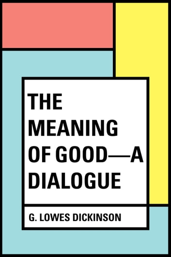 The Meaning of Good—A Dialogue ebook by G. Lowes Dickinson