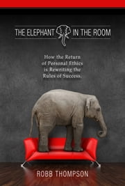 Elephant in the Room - How The Return of Personal Ethics is Rewriting The Rules of Success ebook by Thompson, Robb