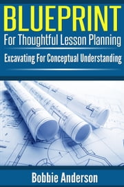 Blueprint For Thoughtful Lesson Planning - Excavating For Conceptual Understanding ebook by Bobbie Anderson