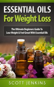 Essential Oils For Weight Loss: The Ultimate Beginners Guide to Lose Weight and Feel Great with Essential Oils ebook by Scott Jenkins