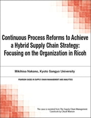 Continuous Process Reforms to Achieve a Hybrid Supply Chain Strategy - Focusing on the Organization in Ricoh, ebook by Chuck Munson