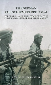 The German Fallschirmtruppe 1936-41 (Revised edition) - Its Genesis and Employment in the First Campaigns of the Wehrmacht ebook by Karl-Heinz Golla