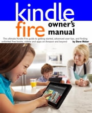 Kindle Fire Owner's Manual: The ultimate Kindle Fire guide to getting started, advanced user tips, and finding unlimited free books, videos and apps on Amazon and beyond ebook by Steve Weber