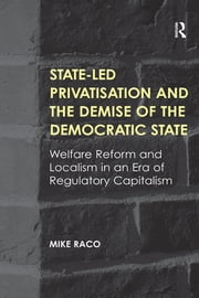 State-led Privatisation and the Demise of the Democratic State - Welfare Reform and Localism in an Era of Regulatory Capitalism ebook by Mike Raco