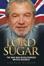Lord Sugar - The Man Who Revolutionised British Business ebook by Charlie Burden