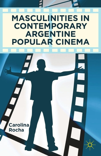 Masculinities in Contemporary Argentine Popular Cinema ebook by Carolina Rocha