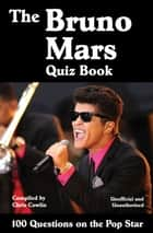 The Bruno Mars Quiz Book - 100 Questions on the Pop Star ebook by Chris Cowlin
